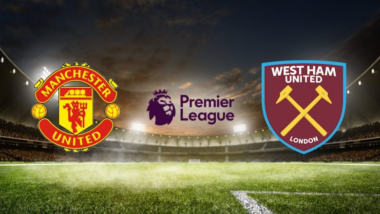 Man United – West Ham, formacionet zyrtare